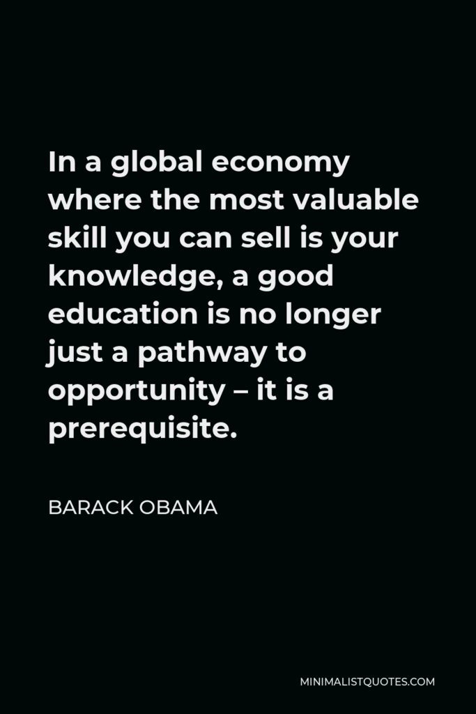Barack Obama Quote - In a global economy where the most valuable skill you can sell is your knowledge, a good education is no longer just a pathway to opportunity – it is a prerequisite.