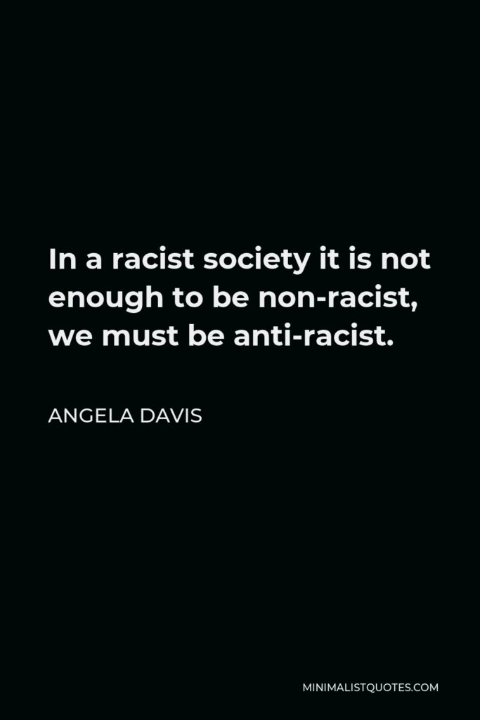 Angela Davis Quote - In a racist society it is not enough to be non-racist, we must be anti-racist.