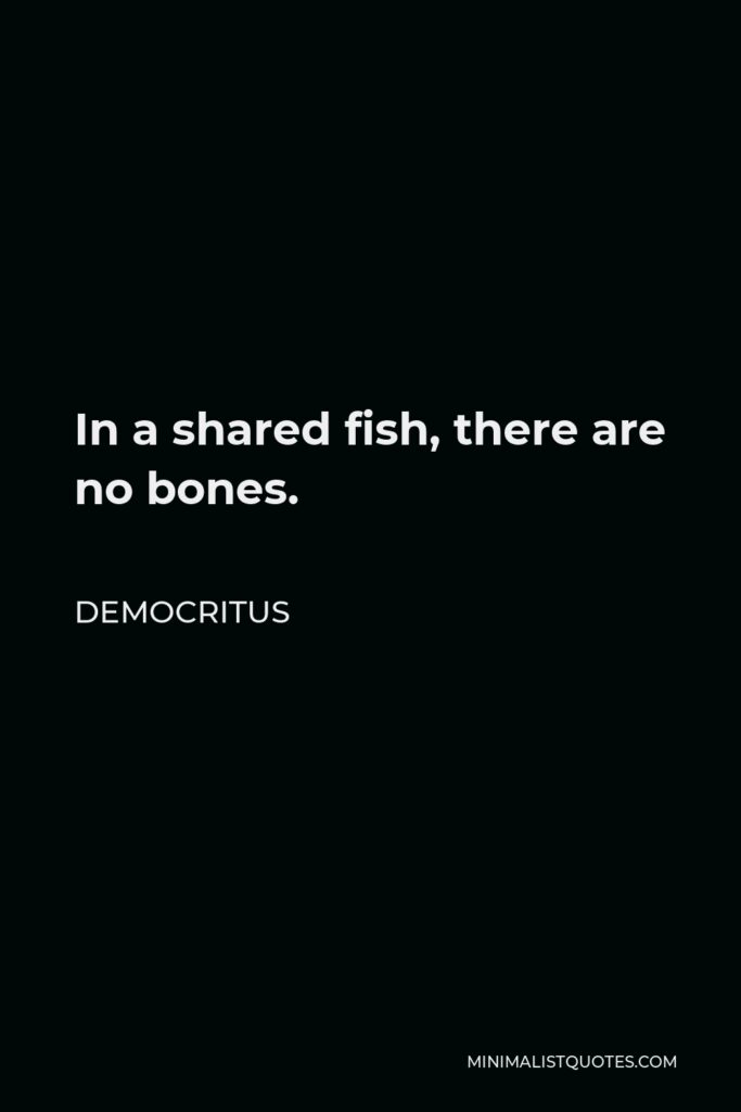 Democritus Quote - In a shared fish, there are no bones.