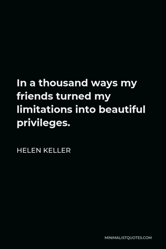 Helen Keller Quote - In a thousand ways my friends turned my limitations into beautiful privileges.
