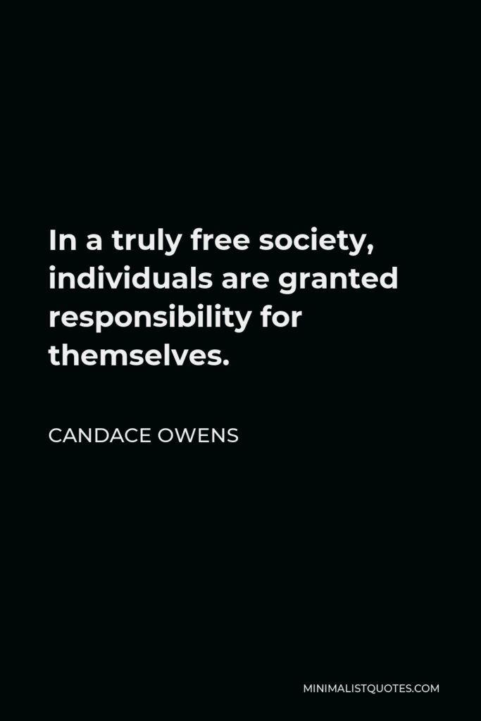 Candace Owens Quote - In a truly free society, individuals are granted responsibility for themselves.