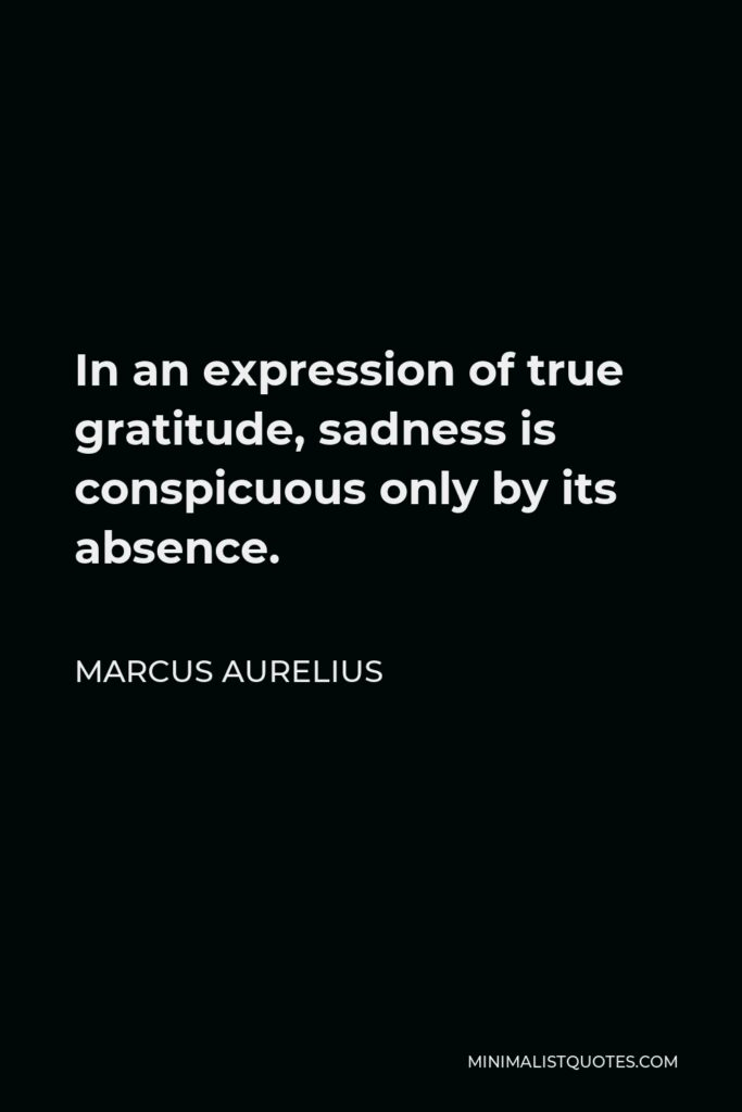 Marcus Aurelius Quote - In an expression of true gratitude, sadness is conspicuous only by its absence.