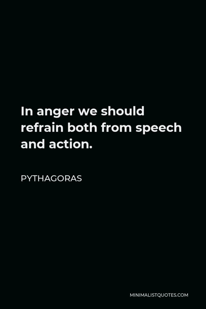 Pythagoras Quote - In anger we should refrain both from speech and action.