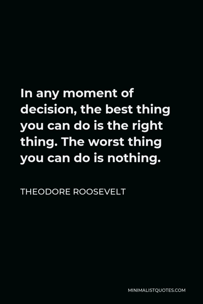 Theodore Roosevelt Quote - In any moment of decision, the best thing you can do is the right thing. The worst thing you can do is nothing.