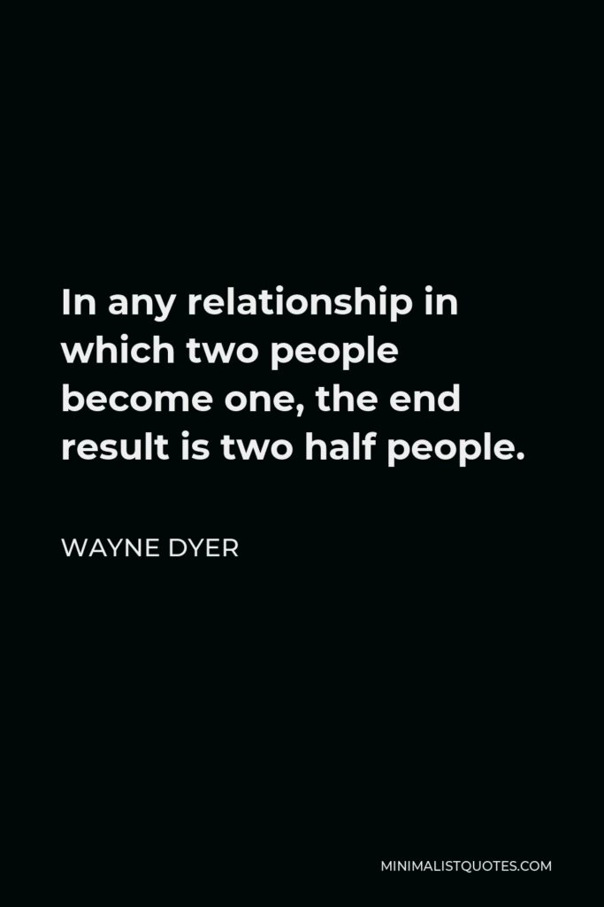 Wayne Dyer Quote - In any relationship in which two people become one, the end result is two half people.