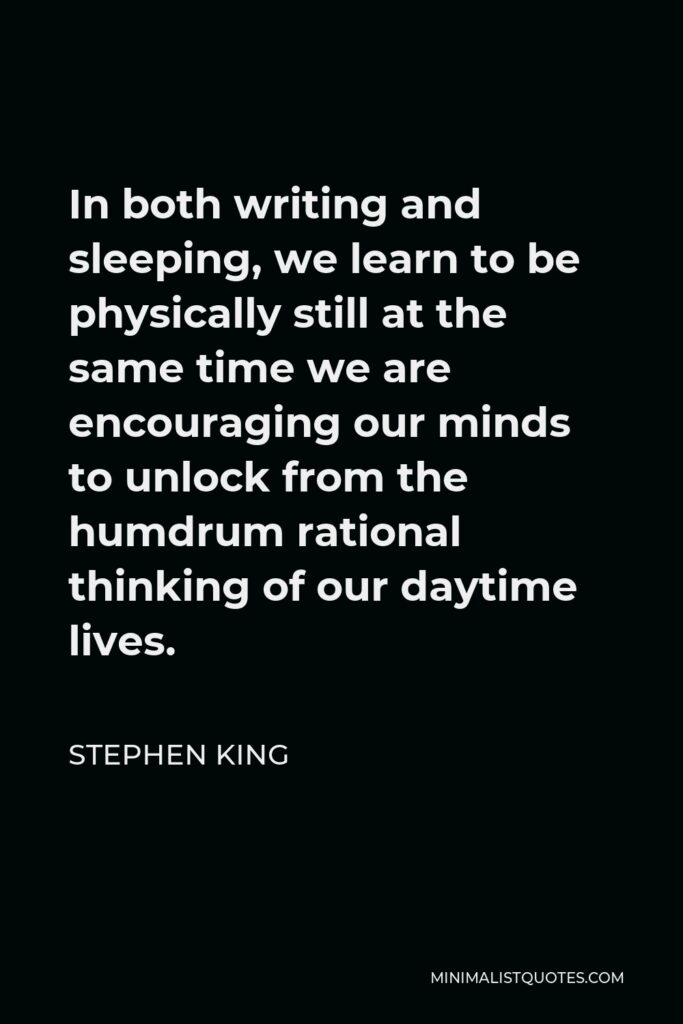Stephen King Quote - In both writing and sleeping, we learn to be physically still at the same time we are encouraging our minds to unlock from the humdrum rational thinking of our daytime lives.