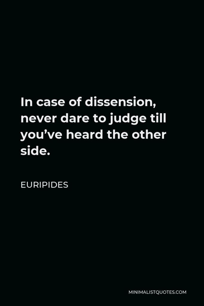 Euripides Quote - In case of dissension, never dare to judge till you've heard the other side.