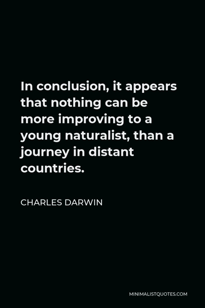 Charles Darwin Quote - In conclusion, it appears that nothing can be more improving to a young naturalist, than a journey in distant countries.