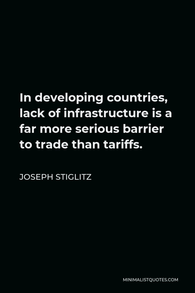 Joseph Stiglitz Quote - In developing countries, lack of infrastructure is a far more serious barrier to trade than tariffs.