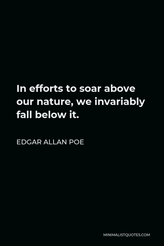 Edgar Allan Poe Quote - In efforts to soar above our nature, we invariably fall below it.