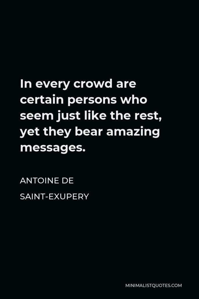 Antoine de Saint-Exupery Quote - In every crowd are certain persons who seem just like the rest, yet they bear amazing messages.