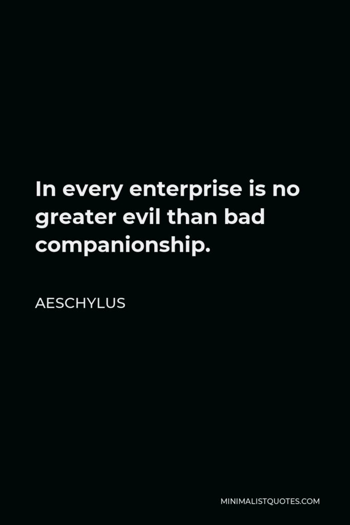 Aeschylus Quote - In every enterprise is no greater evil than bad companionship.