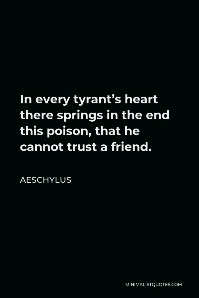 Aeschylus Quote - In every tyrant's heart there springs in the end this poison, that he cannot trust a friend.