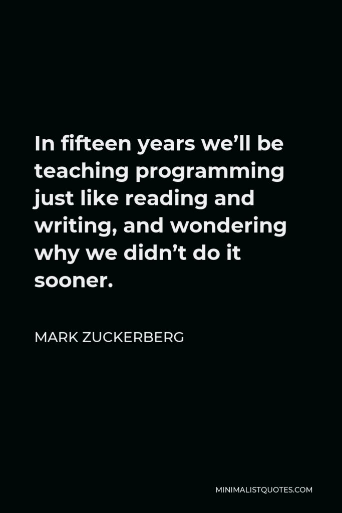 Mark Zuckerberg Quote - In fifteen years we'll be teaching programming just like reading and writing, and wondering why we didn't do it sooner.