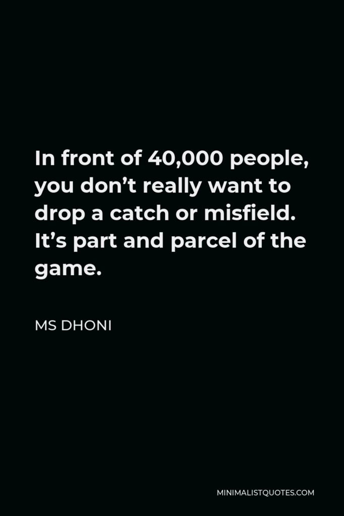 MS Dhoni Quote - In front of 40,000 people, you don't really want to drop a catch or misfield. It's part and parcel of the game.