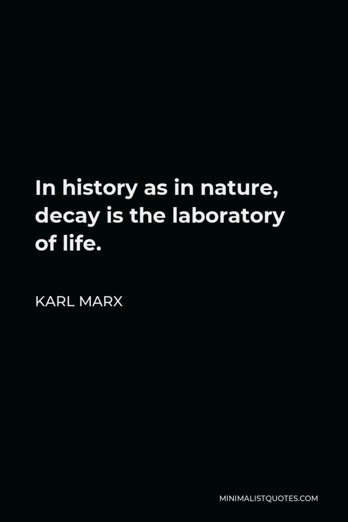 Karl Marx Quote - In history as in nature, decay is the laboratory of life.