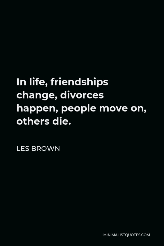 Les Brown Quote - In life, friendships change, divorces happen, people move on, others die.