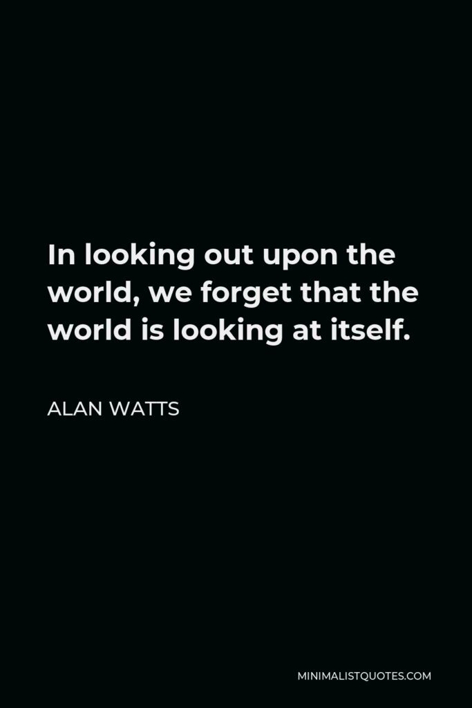 Alan Watts Quote - In looking out upon the world, we forget that the world is looking at itself.