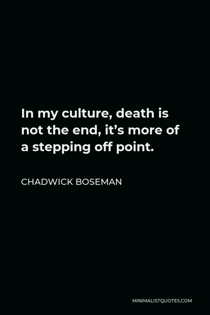Chadwick Boseman Quote - In my culture, death is not the end, it's more of a stepping off point.