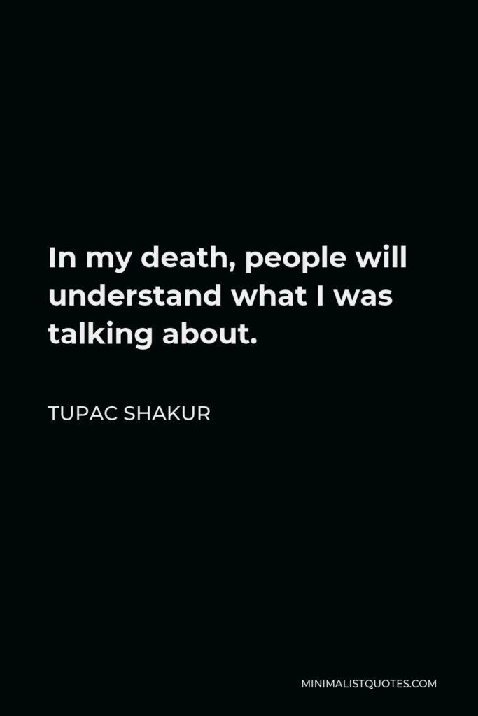 Tupac Shakur Quote - In my death, people will understand what I was talking about.