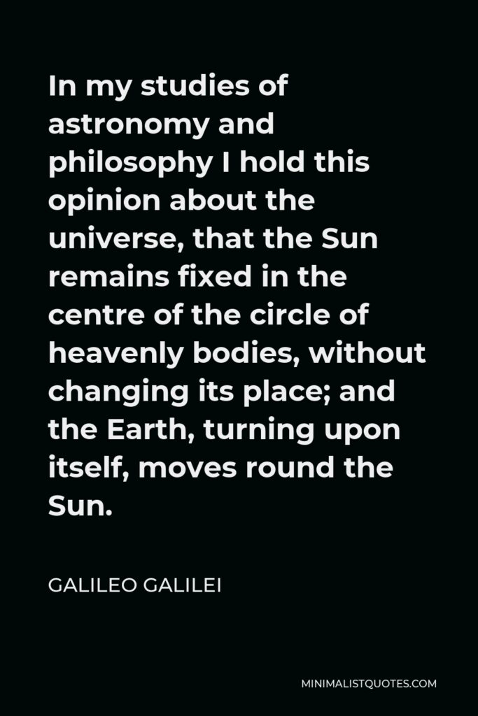 Galileo Galilei Quote - In my studies of astronomy and philosophy I hold this opinion about the universe, that the Sun remains fixed in the centre of the circle of heavenly bodies, without changing its place; and the Earth, turning upon itself, moves round the Sun.