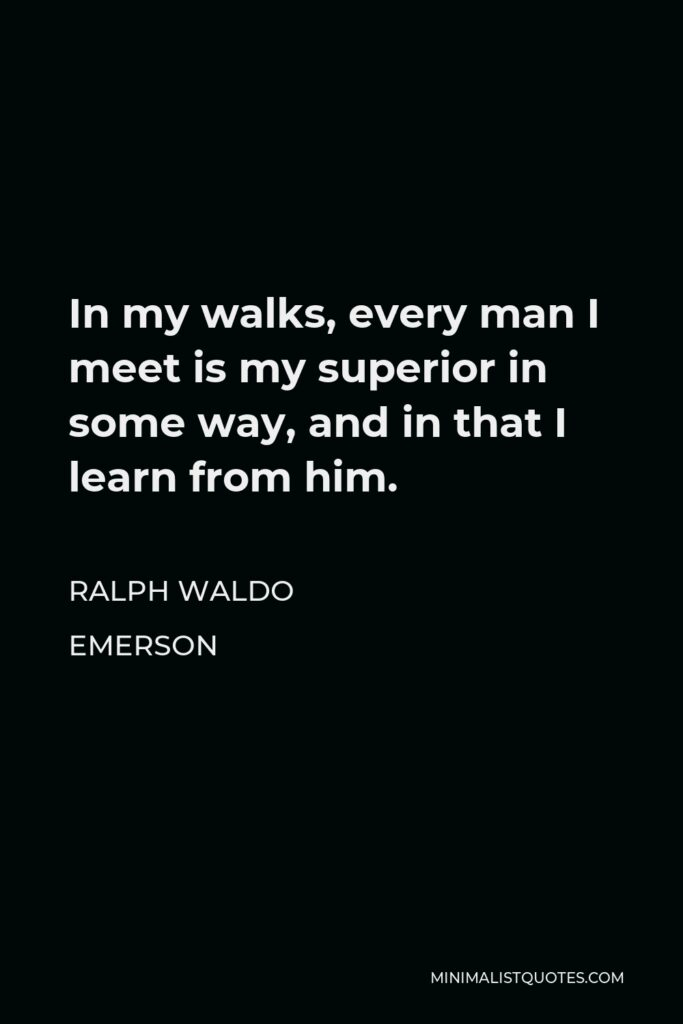 Ralph Waldo Emerson Quote - In my walks, every man I meet is my superior in some way, and in that I learn from him.