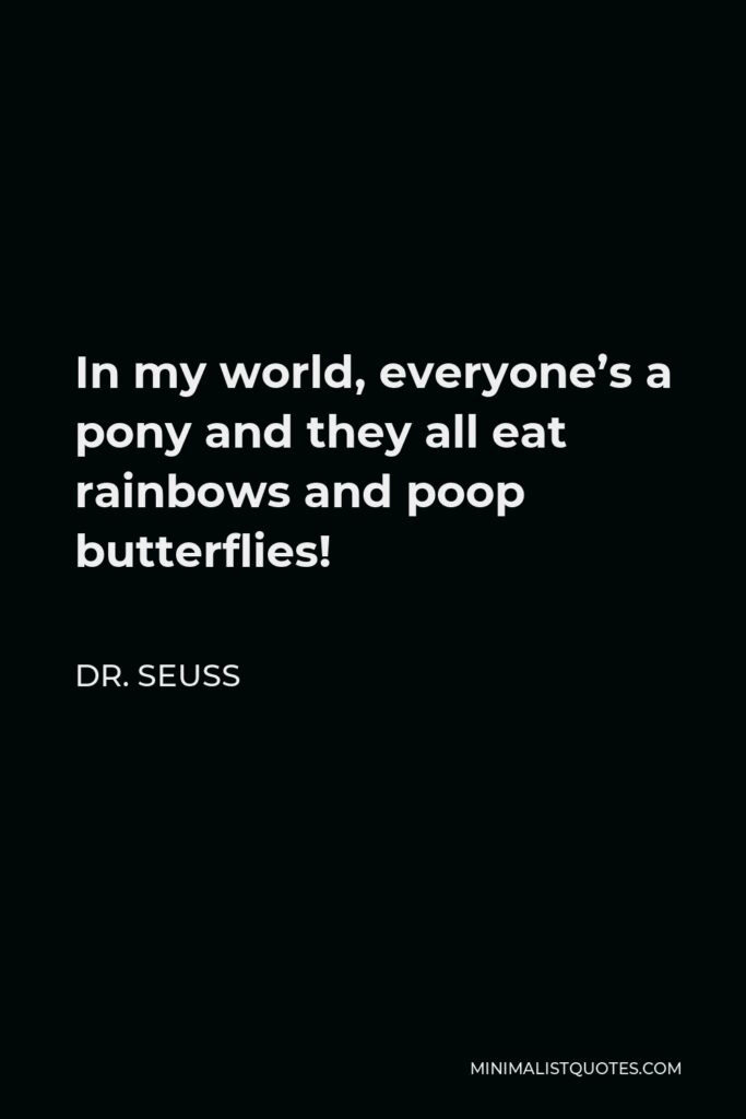 Dr. Seuss Quote - In my world, everyone's a pony and they all eat rainbows and poop butterflies!