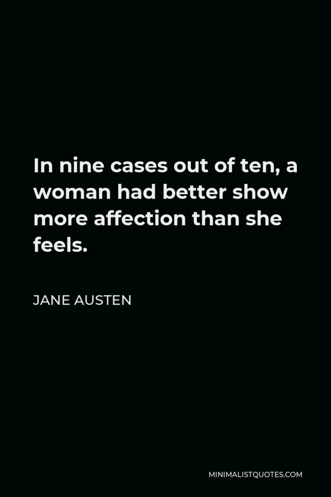 Jane Austen Quote - In nine cases out of ten, a woman had better show more affection than she feels.