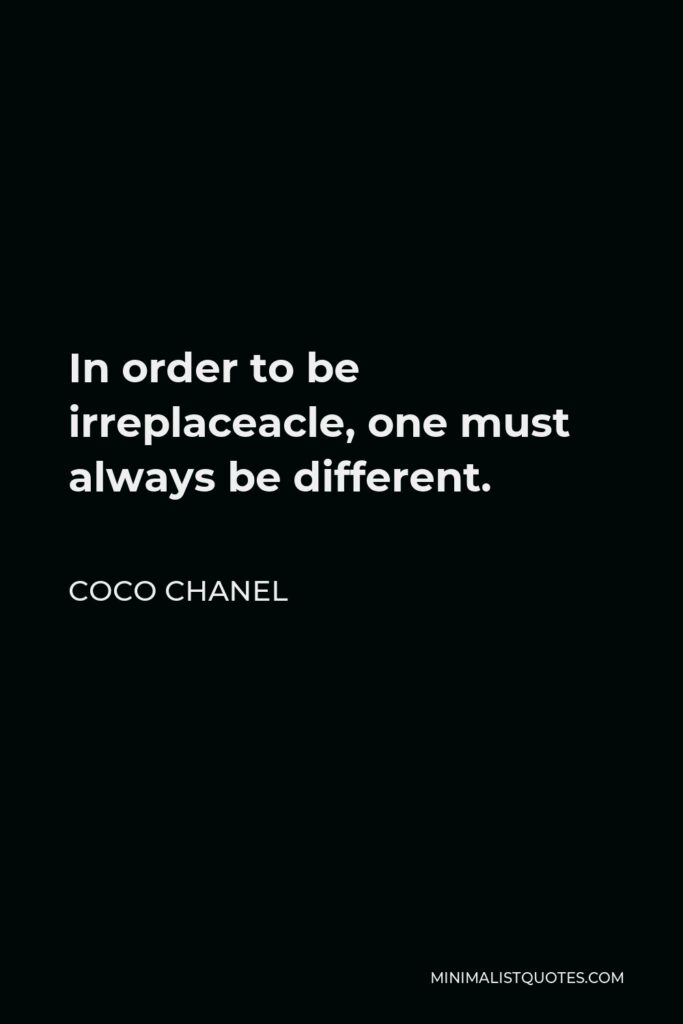 Coco Chanel Quote: In order to be irreplaceacle, one must always be different.