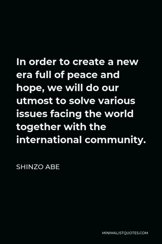 Shinzo Abe Quote - In order to create a new era full of peace and hope, we will do our utmost to solve various issues facing the world together with the international community.