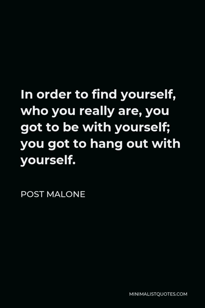 Post Malone Quote - In order to find yourself, who you really are, you got to be with yourself; you got to hang out with yourself.