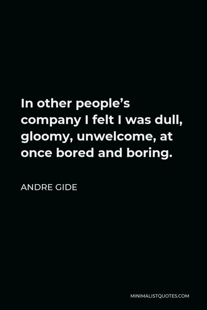 Andre Gide Quote - In other people's company I felt I was dull, gloomy, unwelcome, at once bored and boring.