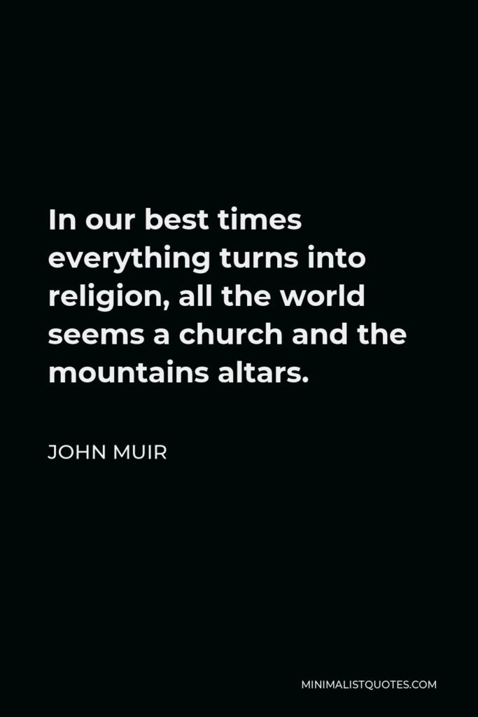 John Muir Quote - In our best times everything turns into religion, all the world seems a church and the mountains altars.