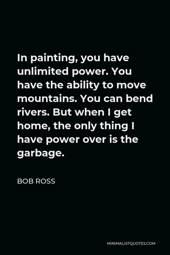 Bob Ross Quote - In painting, you have unlimited power. You have the ability to move mountains. You can bend rivers. But when I get home, the only thing I have power over is the garbage.
