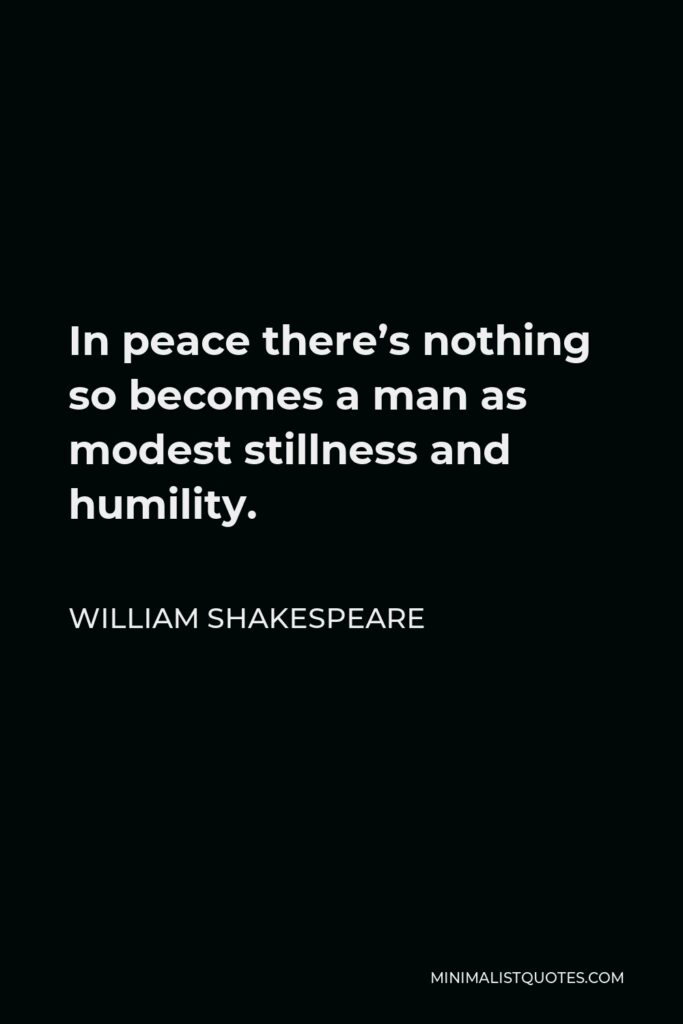 William Shakespeare Quote - In peace there's nothing so becomes a man as modest stillness and humility.