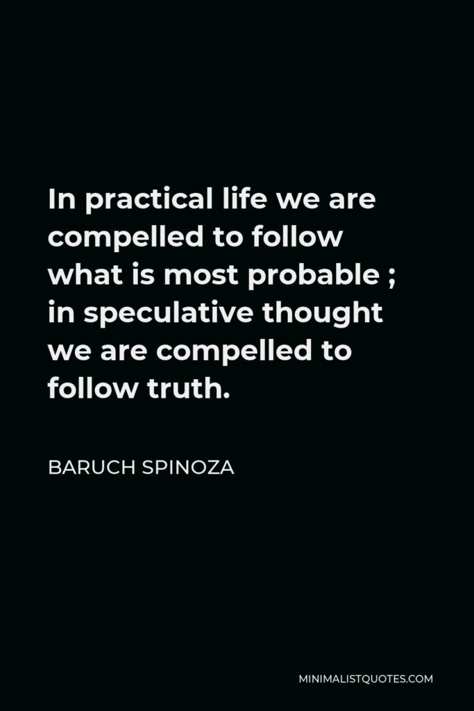 Baruch Spinoza Quote - In practical life we are compelled to follow what is most probable ; in speculative thought we are compelled to follow truth.