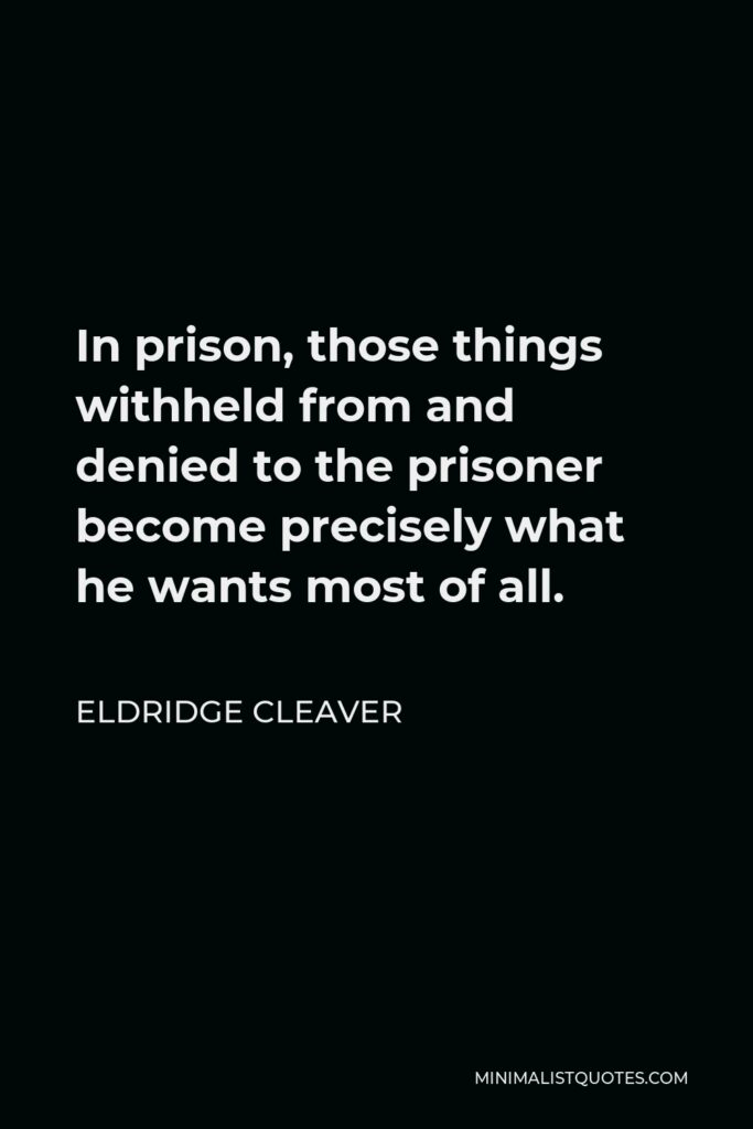 Eldridge Cleaver Quote - In prison, those things withheld from and denied to the prisoner become precisely what he wants most of all.