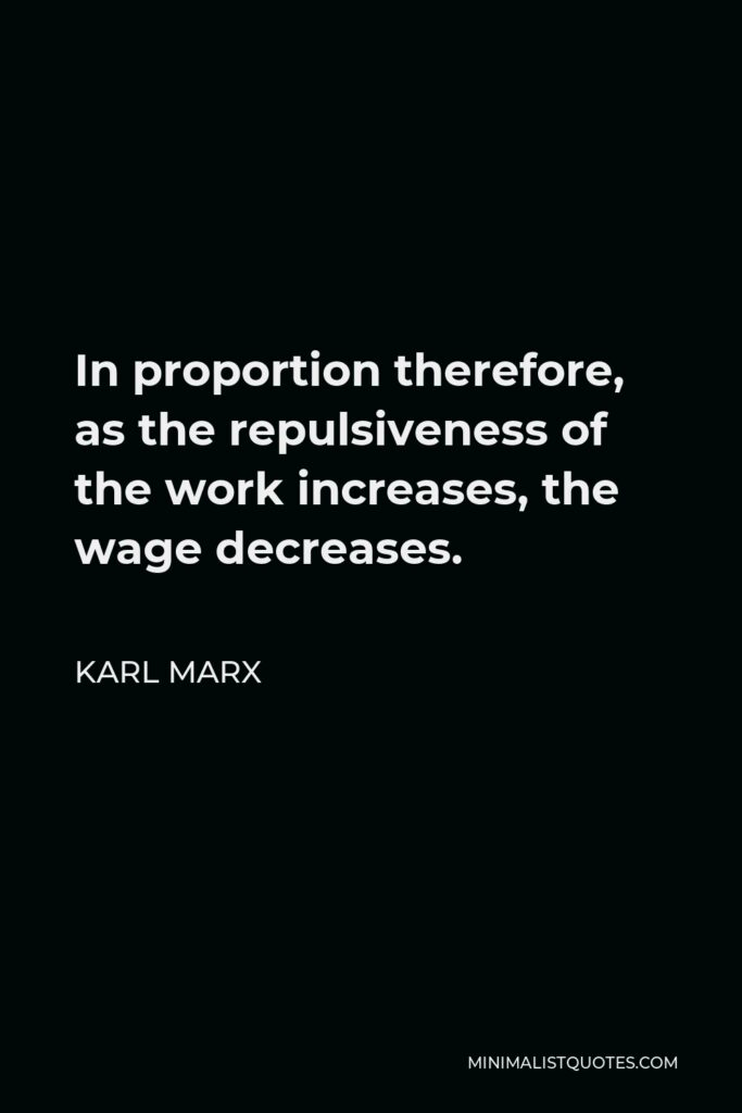 Karl Marx Quote - In proportion therefore, as the repulsiveness of the work increases, the wage decreases.
