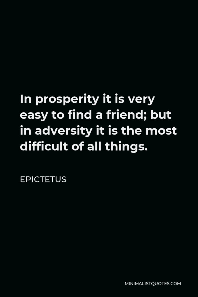 Epictetus Quote - In prosperity it is very easy to find a friend; but in adversity it is the most difficult of all things.