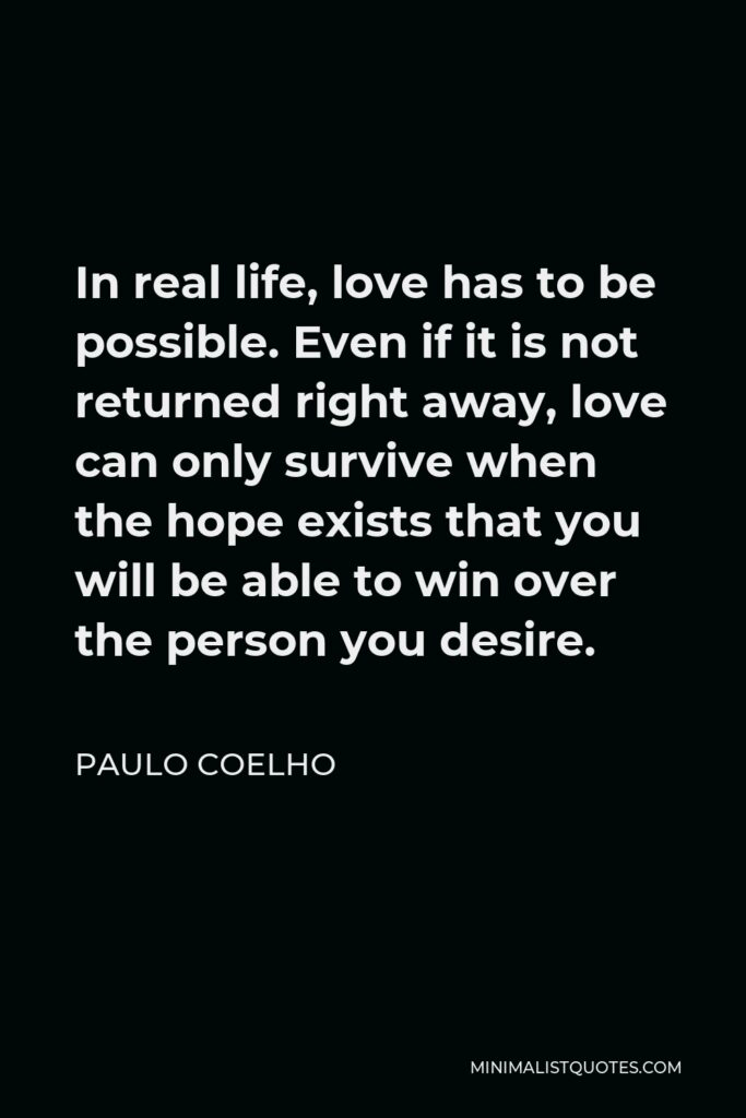 Paulo Coelho Quote - In real life, love has to be possible. Even if it is not returned right away, love can only survive when the hope exists that you will be able to win over the person you desire.