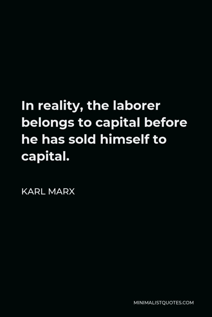 Karl Marx Quote - In reality, the laborer belongs to capital before he has sold himself to capital.