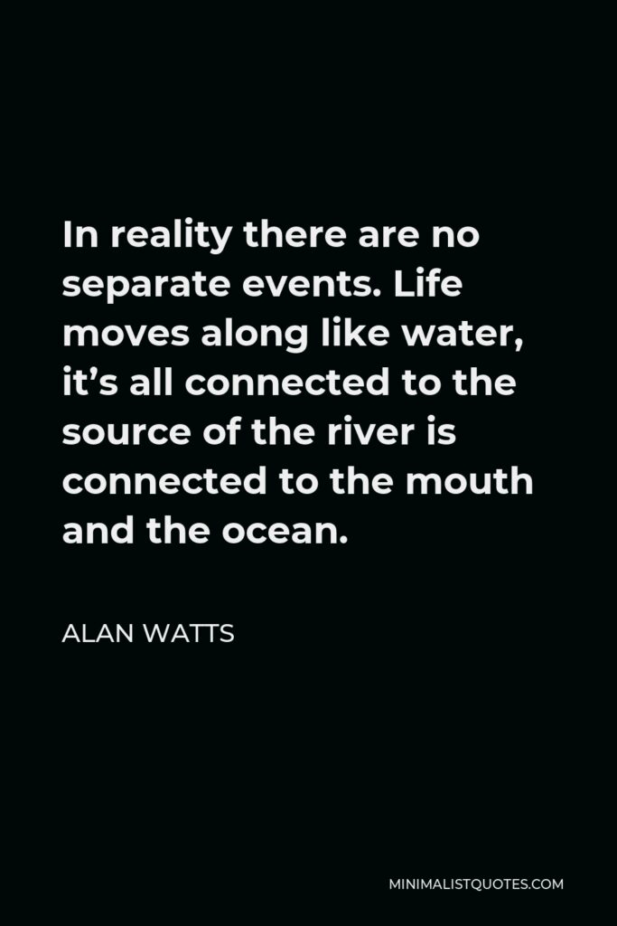 Alan Watts Quote - In reality there are no separate events. Life moves along like water, it's all connected to the source of the river is connected to the mouth and the ocean.