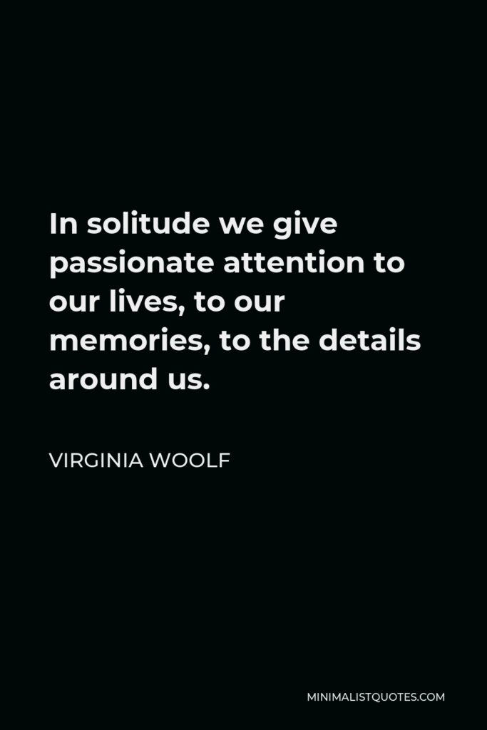Virginia Woolf Quote - In solitude we give passionate attention to our lives, to our memories, to the details around us.