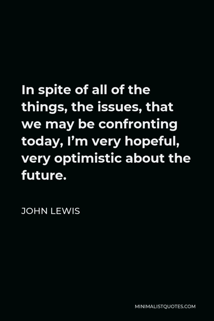 John Lewis Quote - In spite of all of the things, the issues, that we may be confronting today, I'm very hopeful, very optimistic about the future.