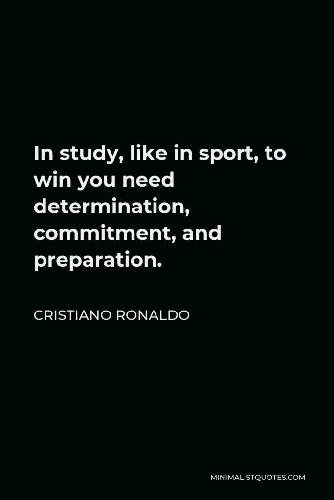 Cristiano Ronaldo Quote - In study, like in sport, to win you need determination, commitment, and preparation.