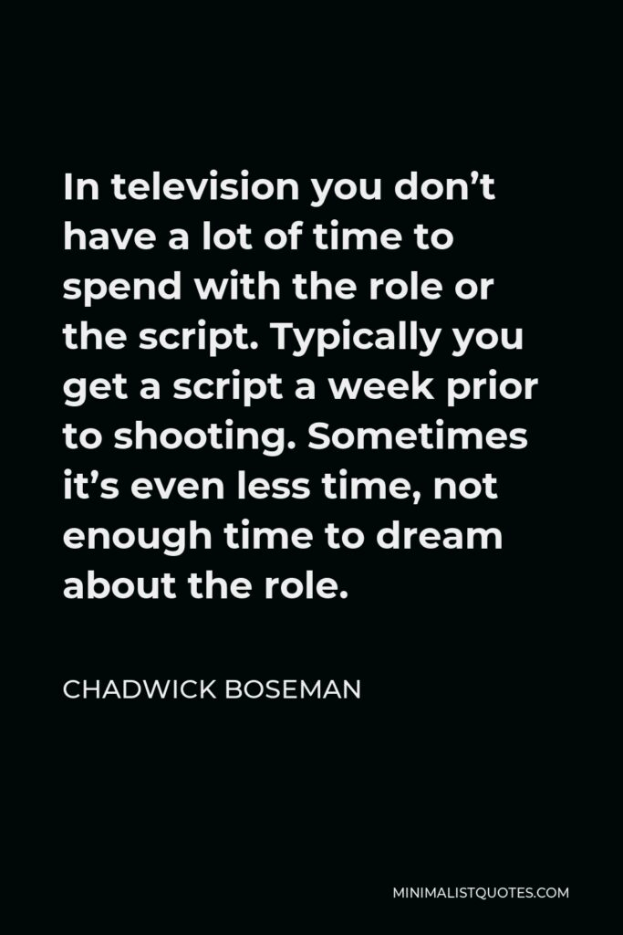 Chadwick Boseman Quote - In television you don't have a lot of time to spend with the role or the script. Typically you get a script a week prior to shooting. Sometimes it's even less time, not enough time to dream about the role.