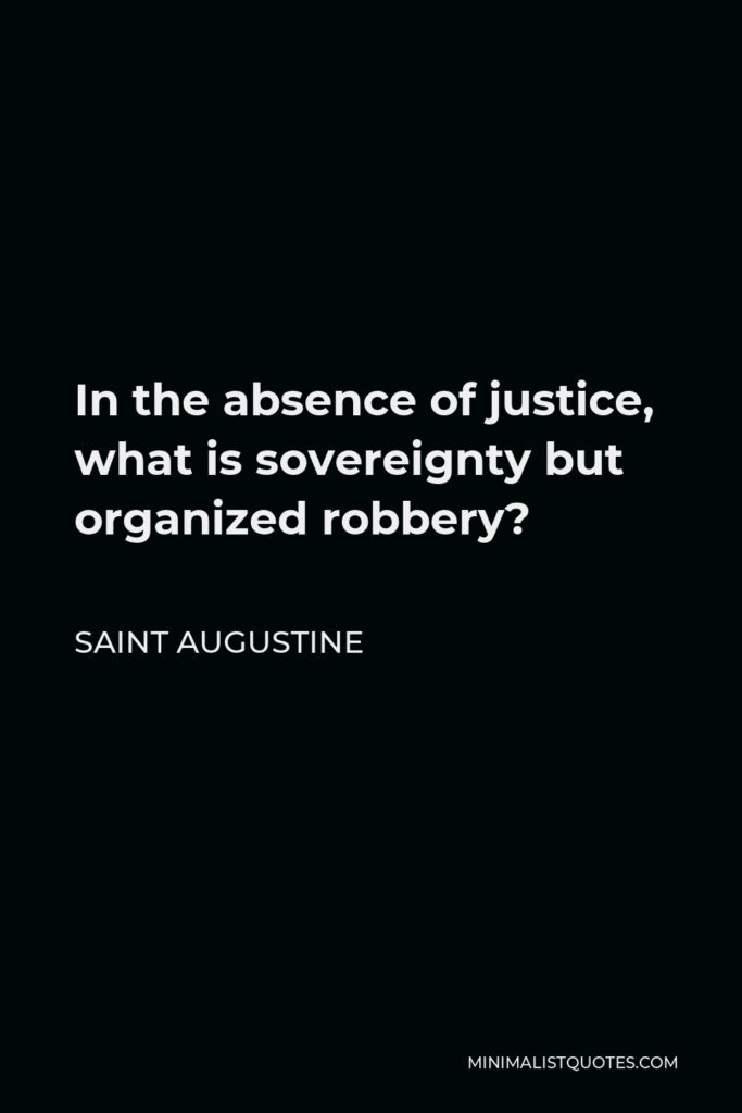 Saint Augustine Quote - In the absence of justice, what is sovereignty but organized robbery?