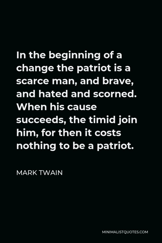 Mark Twain Quote - In the beginning of a change the patriot is a scarce man, and brave, and hated and scorned. When his cause succeeds, the timid join him, for then it costs nothing to be a patriot.