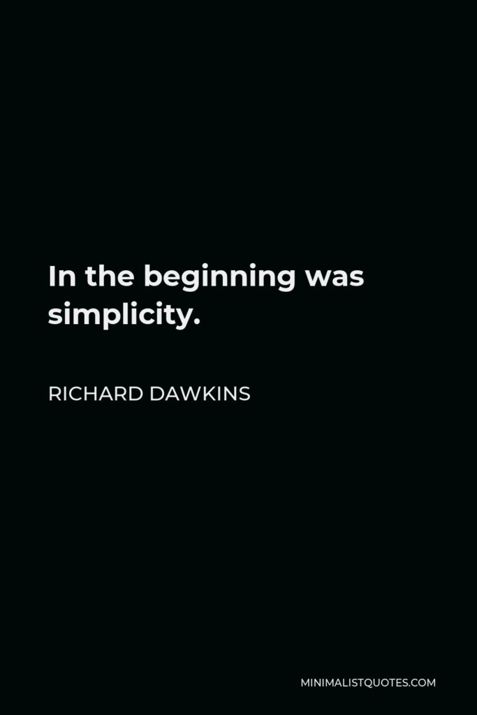 Richard Dawkins Quote - In the beginning was simplicity.