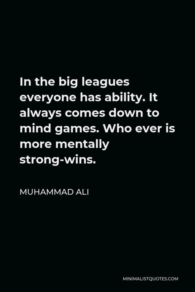Muhammad Ali Quote - In the big leagues everyone has ability. It always comes down to mind games. Who ever is more mentally strong-wins.